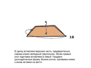В щелку вставляем верхнюю часть, предварительно смазав клеем свободный треуг