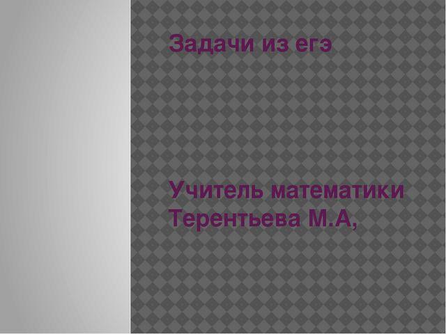 Задачи из егэ Учитель математики Терентьева М.А,