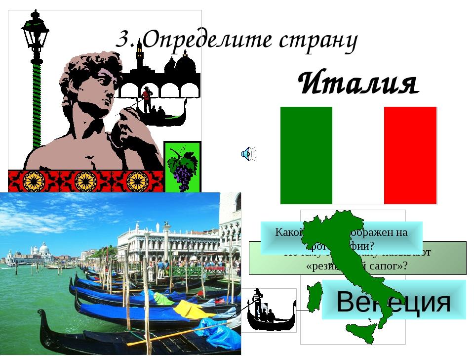 3. Определите страну Италия Почему эту страну называют «резиновый сапог»? Как...