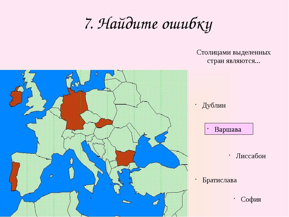 7. Найдите ошибку Столицами выделенных стран являются... Дублин Варшава Лисса...