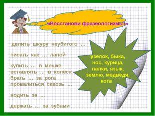 «Восстанови фразеологизмы!» делить шкуру неубитого … писать как … лапой купит