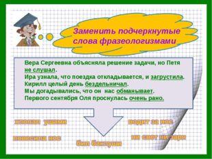 Заменить подчеркнутые слова фразеологизмами Вера Сергеевна объясняла решение