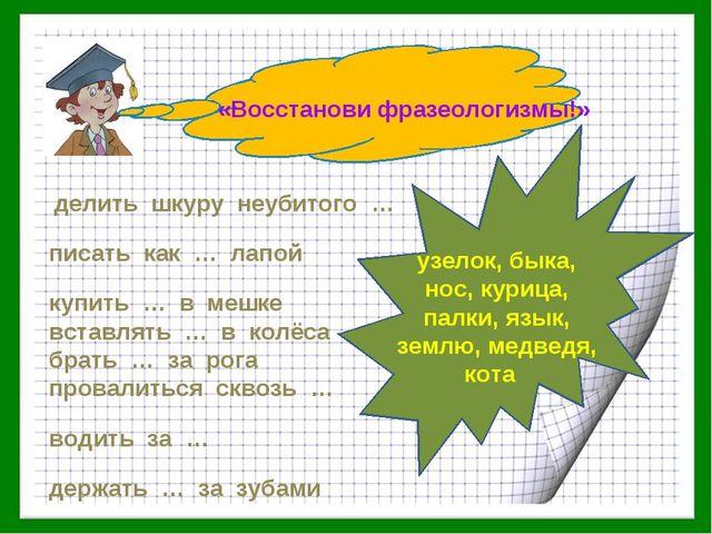 «Восстанови фразеологизмы!» делить шкуру неубитого … писать как … лапой купит...
