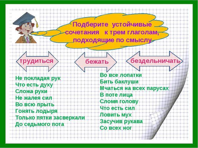 Подберите устойчивые сочетания к трем глаголам, подходящие по смыслу трудить...