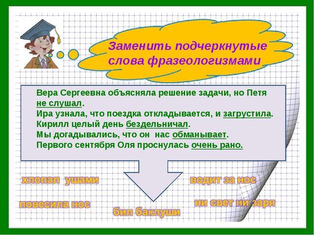 Заменить подчеркнутые слова фразеологизмами Вера Сергеевна объясняла решение...