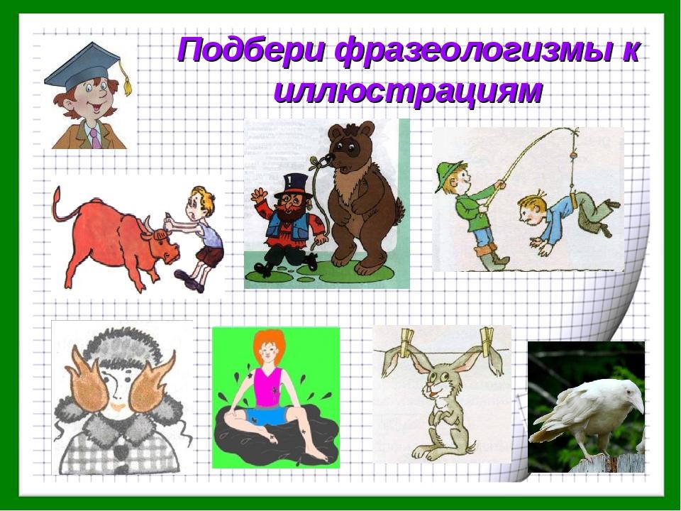 Подбери фразеологизмы к иллюстрациям