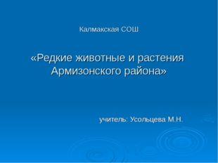 Калмакская СОШ «Редкие животные и растения Армизонского района» учитель: Усол