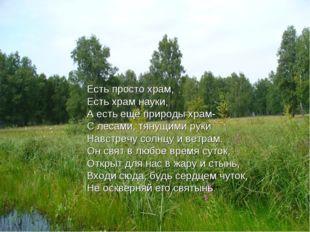 Есть просто храм, Есть храм науки, А есть ещё природы храм- С лесами, тянущим