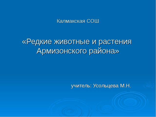 Калмакская СОШ «Редкие животные и растения Армизонского района» учитель: Усол...