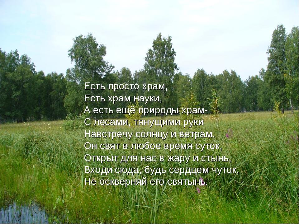 Есть просто храм, Есть храм науки, А есть ещё природы храм- С лесами, тянущим...