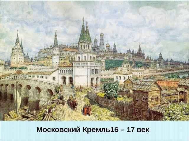 Московский Кремль16 – 17 век