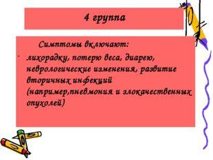 4 группа Симптомы включают: лихорадку, потерю веса, диарею, неврологические и