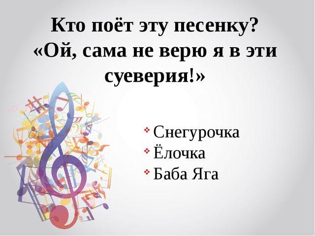 Кто поёт эту песенку? «Ой, сама не верю я в эти суеверия!» Снегурочка Ёлочка...