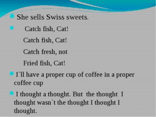 She sells Swiss sweets. Catch fish, Cat! Catch fish, Cat! Catch fresh, not F