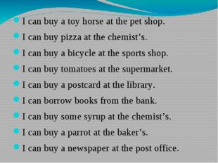 I can buy a toy horse at the pet shop. I can buy pizza at the chemist's. I c