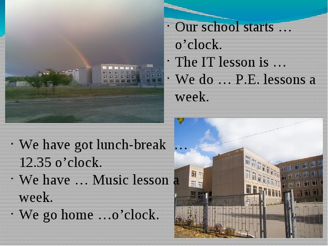 Our school starts … o'clock. The IT lesson is … We do … P.E. lessons a week....
