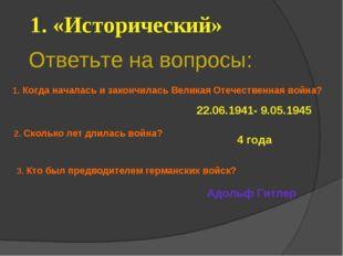 Ответьте на вопросы: 1. «Исторический» 22.06.1941- 9.05.1945 4 года Адольф Ги