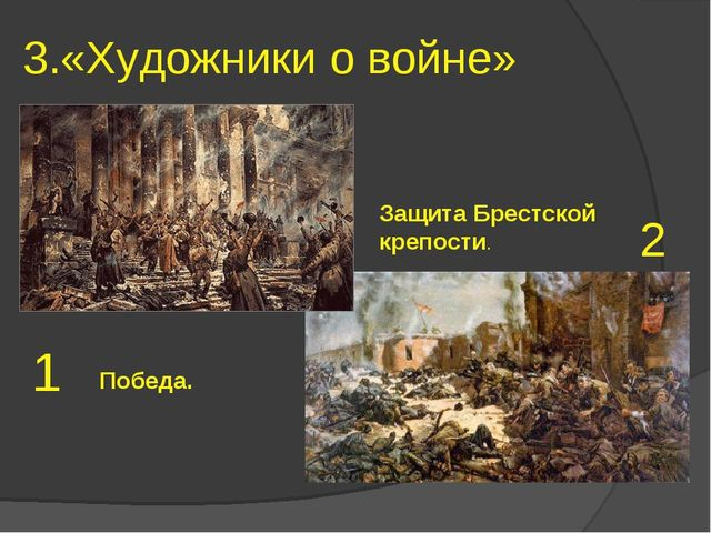 3.«Художники о войне» 1 2 Победа. Защита Брестской крепости.