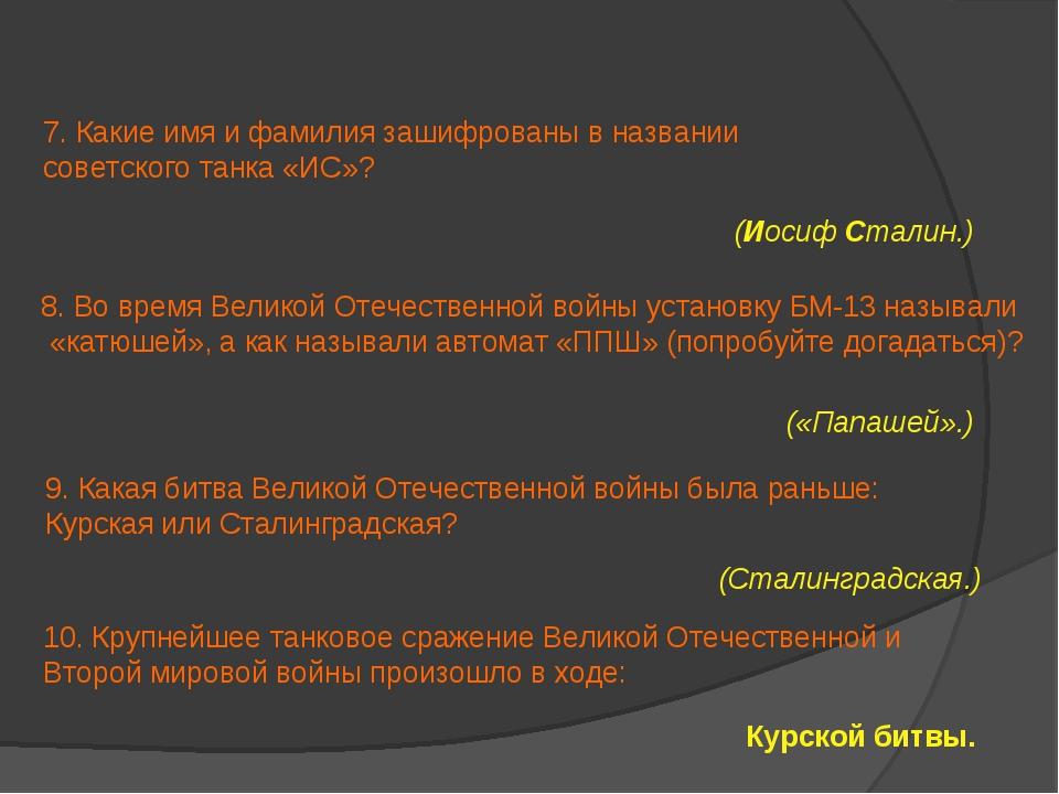 7. Какие имя и фамилия зашифрованы в названии советского танка «ИС»? (Иосиф С...