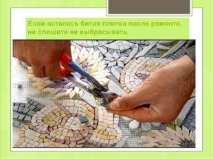 Если осталась битая плитка после ремонта, не спешите ее выбрасывать.