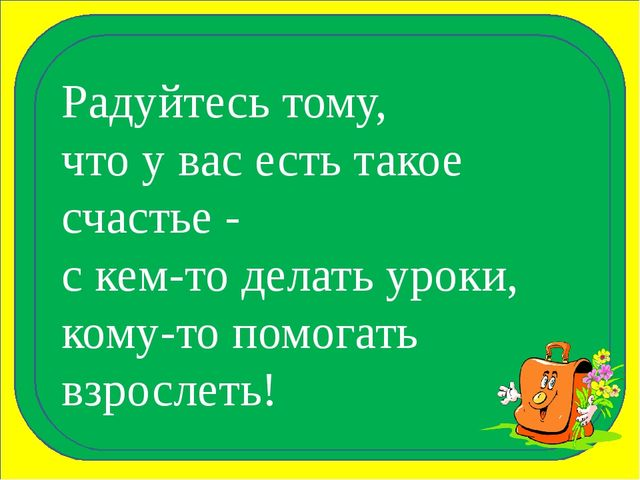 Радуйтесь тому, что у вас есть такое счастье - с кем-то делать уроки, кому-т...