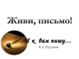 Я к вам пишу… А.С.Пушкин