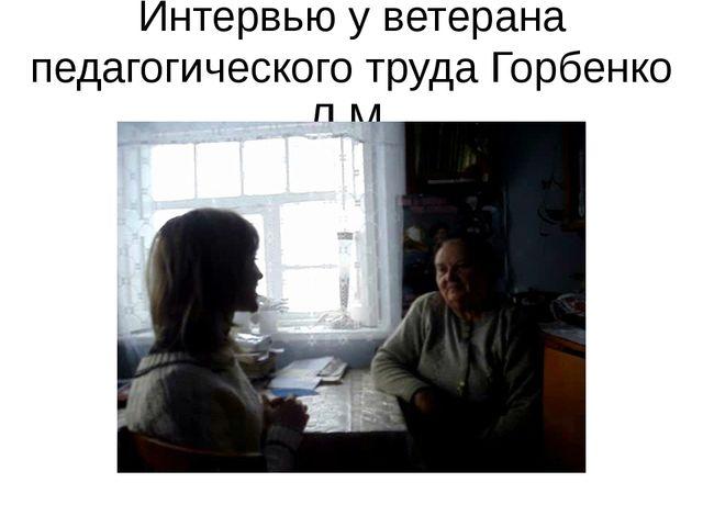 Интервью у ветерана педагогического труда Горбенко Л.М.