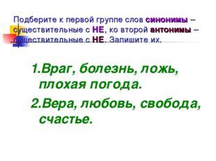 Подберите к первой группе слов синонимы – существительные с НЕ, ко второй ант
