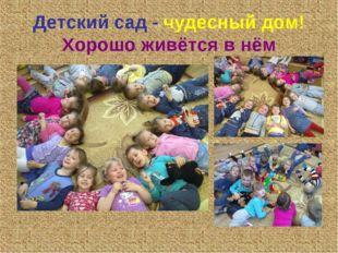 Детский сад - чудесный дом! Хорошо живётся в нём