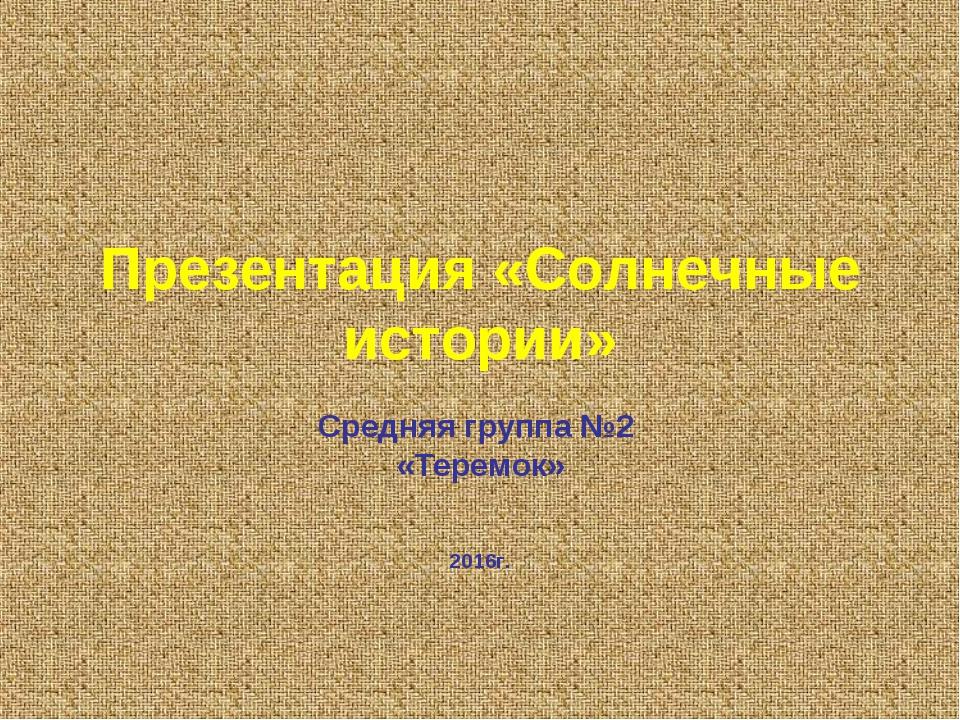 Презентация «Солнечные истории» Средняя группа №2 «Теремок» 2016г.