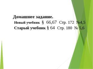 Домашнее задание. Новый учебник § 66,67 Стр. 172 №4,5 Старый учебник § 64 Стр
