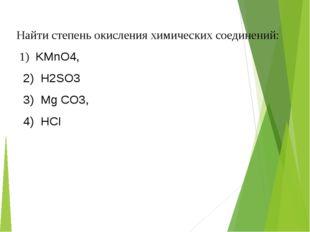 Найти степень окисления химических соединений: 1) KMnO4, 2) Н2SО3 3) Мg CO3,