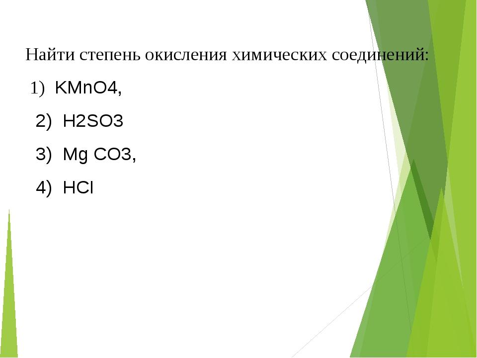 Найти степень окисления химических соединений: 1) KMnO4, 2) Н2SО3 3) Мg CO3,...