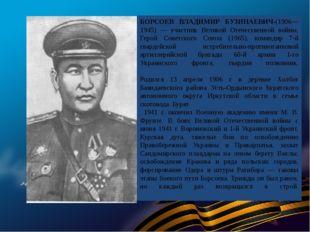 БОРСОЕВ ВЛАДИМИР БУЗИНАЕВИЧ-(1906—1945) — участник Великой Отечественной войн