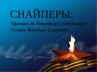 СНАЙПЕРЫ: Афанасьев Никифор Самсонович Тулаев Жамбыл Ешеевич