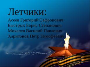 Летчики: Асеев Григорий Сафронович Быстрых Борис Степанович Михалев Василий П
