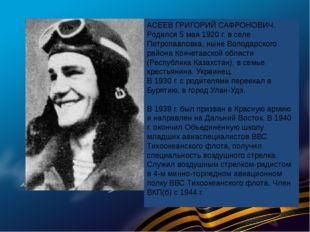 АСЕЕВ ГРИГОРИЙ САФРОНОВИЧ. Родился 5 мая 1920 г. в селе Петропавловка, ныне В