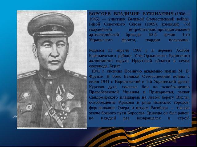 БОРСОЕВ ВЛАДИМИР БУЗИНАЕВИЧ-(1906—1945) — участник Великой Отечественной войн...
