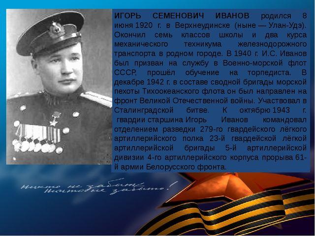 ИГОРЬ СЕМЕНОВИЧ ИВАНОВ родился 8 июня1920 г. в Верхнеудинске (ныне—Улан-Уд...