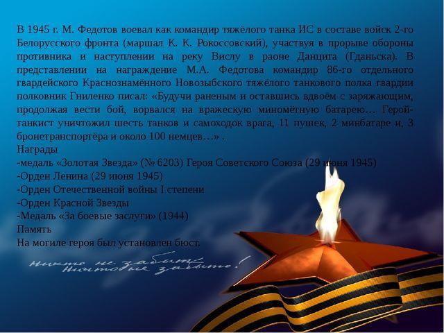 В 1945 г. М. Федотов воевал как командир тяжёлого танка ИС в составе войск 2-...