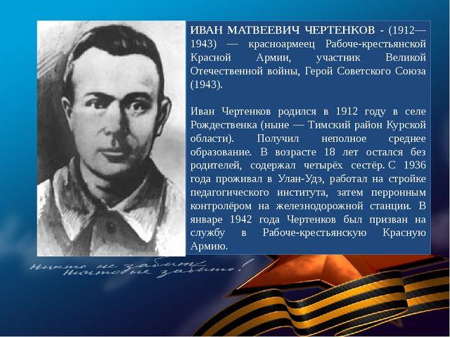 ИВАН МАТВЕЕВИЧ ЧЕРТЕНКОВ - (1912—1943) — красноармеец Рабоче-крестьянской Кра...