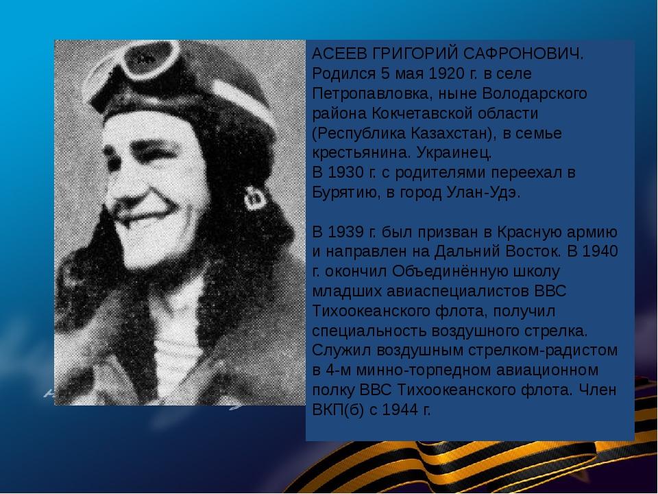 АСЕЕВ ГРИГОРИЙ САФРОНОВИЧ. Родился 5 мая 1920 г. в селе Петропавловка, ныне В...