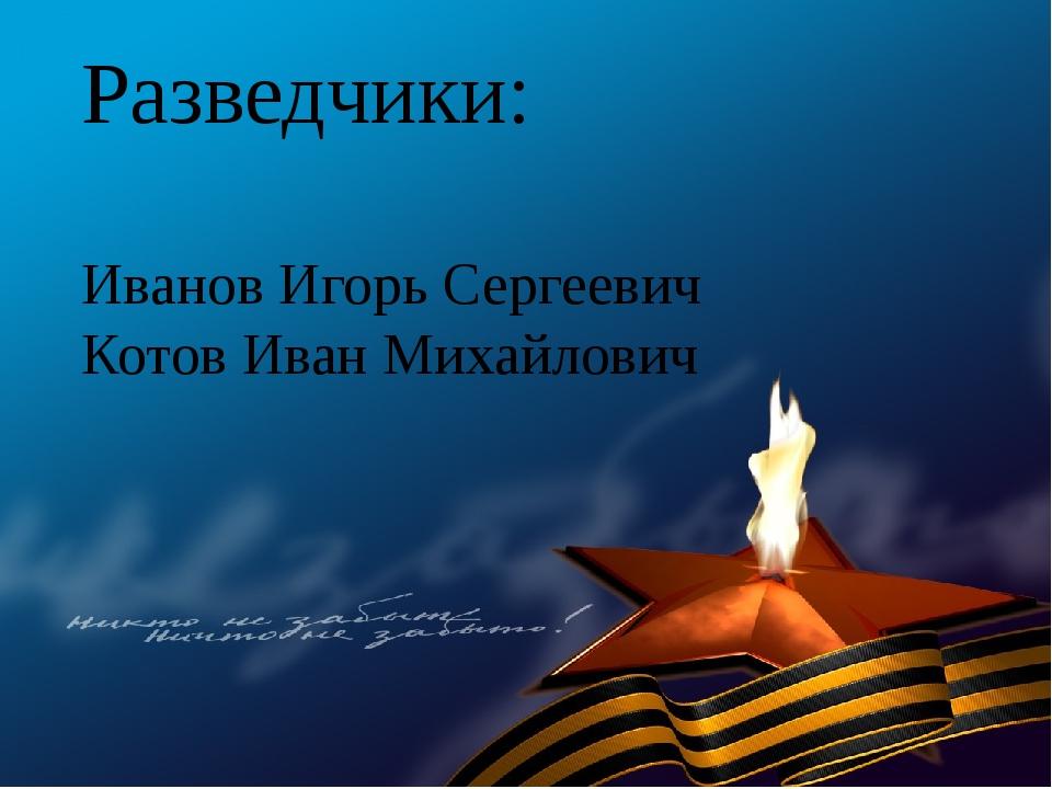 Разведчики: Иванов Игорь Сергеевич Котов Иван Михайлович