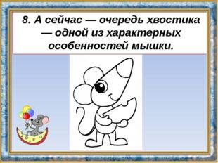8. А сейчас — очередь хвостика — одной из характерных особенностей мышки.