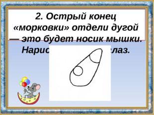 2. Острый конец «морковки» отдели дугой — это будет носик мышки. Нарисуй круг