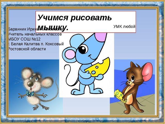 Учимся рисовать мышку. УМК любой Баранник Ирина Алексеевна Учитель начальных...