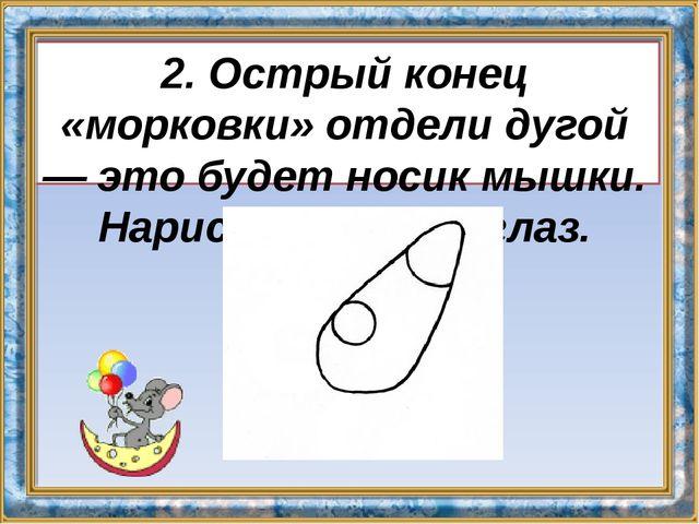 2. Острый конец «морковки» отдели дугой — это будет носик мышки. Нарисуй круг...
