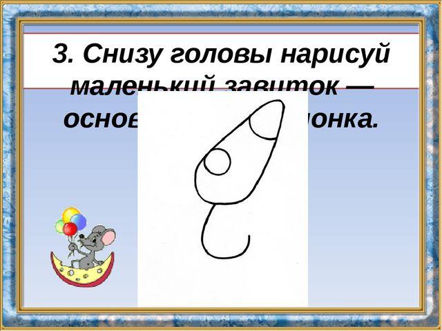 3. Снизу головы нарисуй маленький завиток — основу тела мышонка.