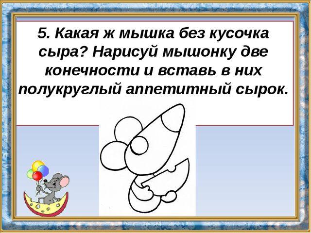 5. Какая ж мышка без кусочка сыра? Нарисуй мышонку две конечности и вставь в...