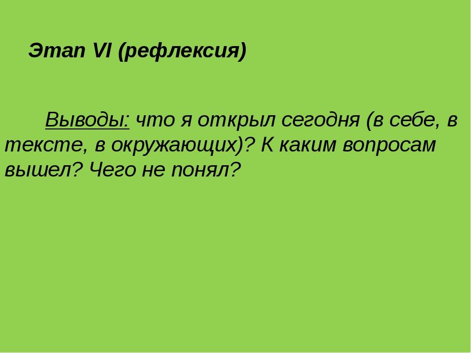 Этап VI (рефлексия) Выводы: что я открыл сегодня (в себе, в тексте, в окружа...